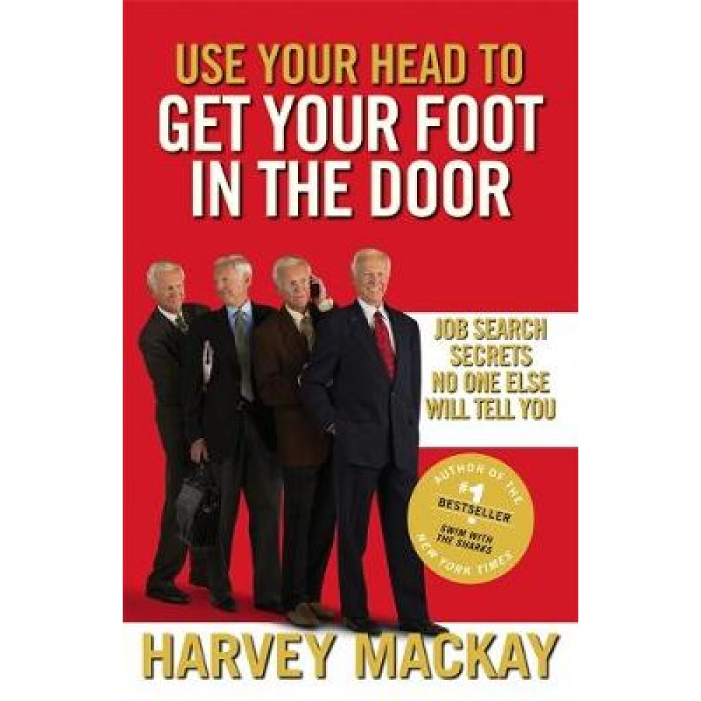 Use Your Head To Get Your Foot In The Door: Job Search Secrets No One Else Will Tell You
