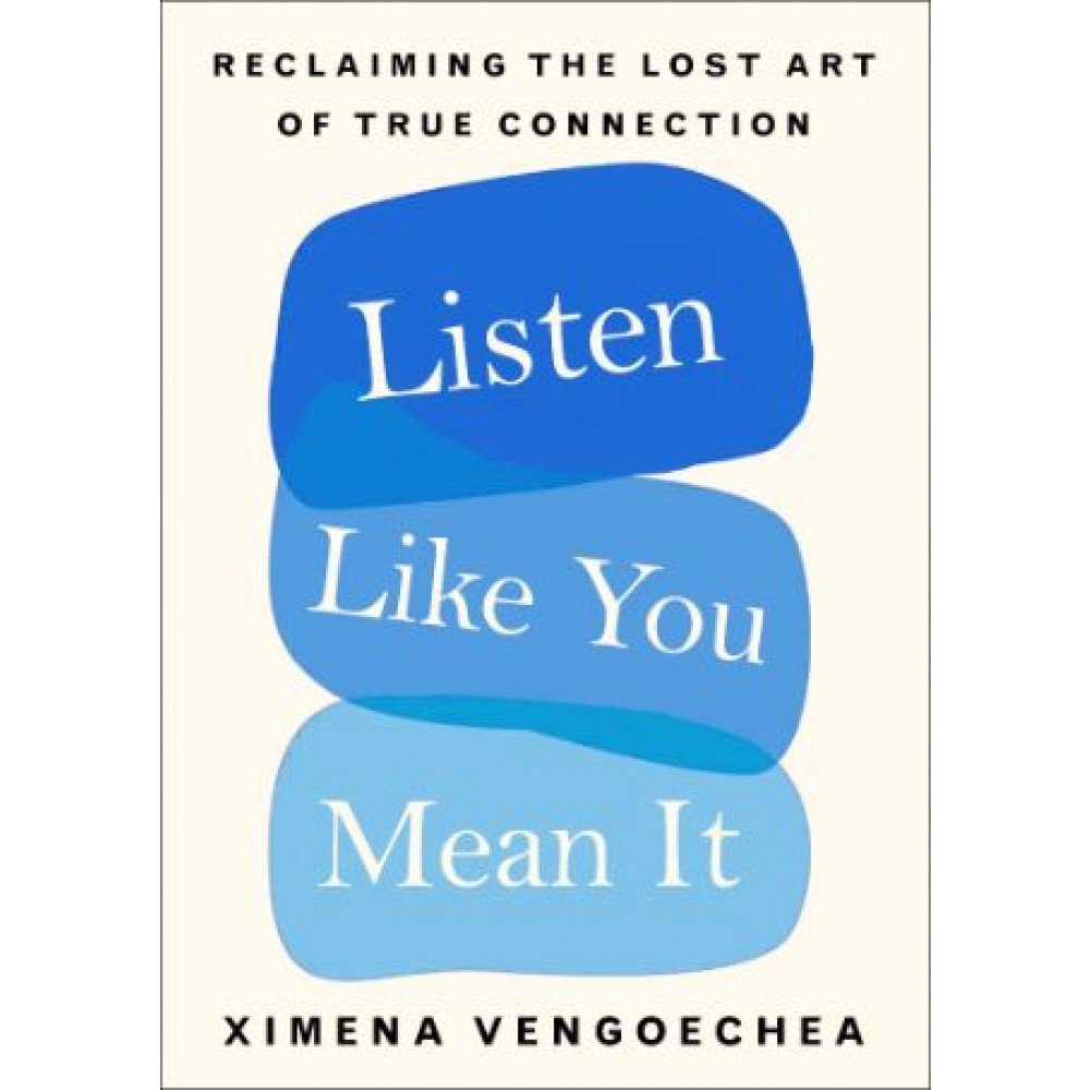Listen Like You Mean It : Reclaiming the Lost Art of True Connection