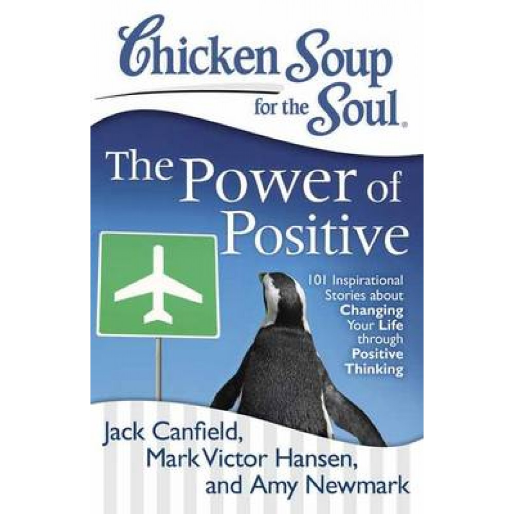 Chicken Soup for the Soul: The Power of Positive: 101 Inspirational Stories About Changing Your Life Through Positive Thin