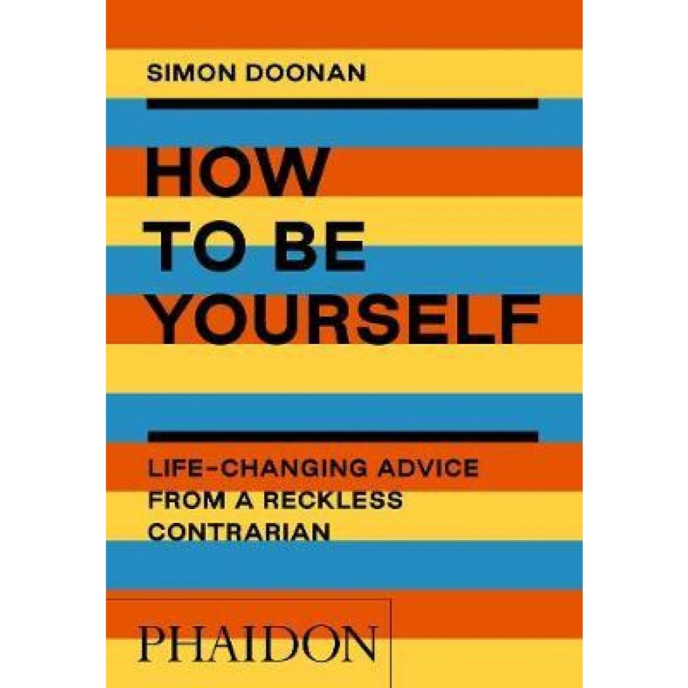 How to Be Yourself : Life-Changing Advice from a Reckless Contrarian