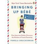 Bringing Up B b: One American Mother Discovers the Wisdom of French Parenting (Now with B b  Day by Day: 100 Keys to French Parenting)