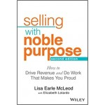 Selling With Noble Purpose : How to Drive Revenue and Do Work That Makes You Proud