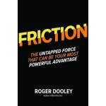 FRICTION: THE UNTAPPED FORCE THAT CAN BE YOUR MOST POWERFUL ADVANTAGE