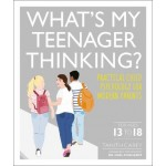 What's My Teenager Thinking? Practical Child Psychology for Modern Parents