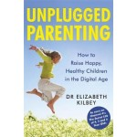 Unplugged Parenting: How to Raise Happy, Healthy Children in the Digital Age