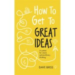 How to Get to Great Ideas: A system for smart, extraordinary thinking