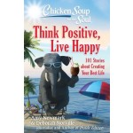 CHICKEN SOUP FOR THE SOUL: THINK POSITIVE. LIVE HAPPY