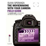 The Moviemaking with Your Camera Field Guide: The Essential Guide to Shooting Video with HDSLRs and Digital Cameras