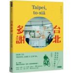 台北多謝 Taipei,to-siā:陪你旅行當道地的台霸郎 How to travel like a local(中英雙語)
