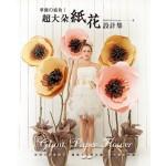 超大朵紙花設計集:華麗的盛放!空間&櫥窗陳列·婚禮&派對布置·特色攝影必備!