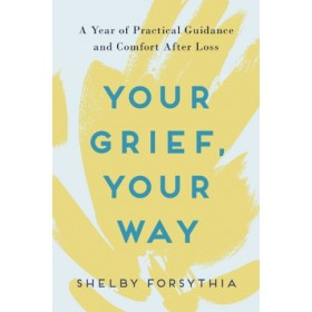 Your Grief, Your Way : A Year of Practical Guidance and Comfort After Loss
