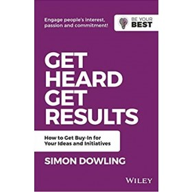 GET HEARD, GET RESULTS : HOW TO GET BUY-IN FOR YOUR IDEAS AND INITIATIVES