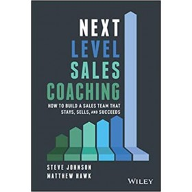 Next Level Sales Coaching : How to Build a Sales Team That Stays, Sells, and Succeed