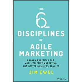 The Six Disciplines of Agile Marketing : Proven Practices for More Effective Marketing and Better Business Results