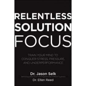 Relentless Solution Focus: Train Your Mind to Conquer Stress, Pressure, and Underperformance