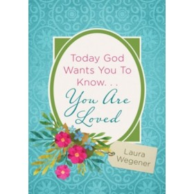 TODAY GOD WANTS YOU TO KNOW YOU ARE LOVED