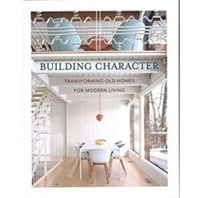 BUILDING CHARACTER : TRANSFORMING OLD HOMES FOR MODERN LIVING