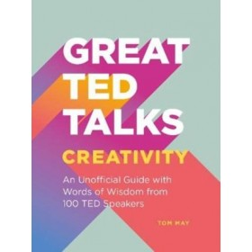 Great TED Talks: Creativity : An unofficial guide with words of wisdom from 100 TED speakers