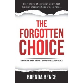 The Forgotten Choice : Shift Your Inner Mindset, Shape Your Outer World