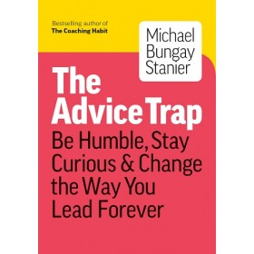 The Advice Trap : Be Humble, Stay Curious & Change the Way You Lead Forever