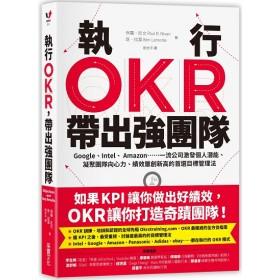 執行OKR,帶出強團隊:Google、Intel、Amazon……一流公司激發個人潛能、凝聚團隊向心力、績效屢創新高的首選目標管理法