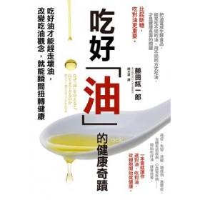 吃好油的健康奇蹟: 吃好油才能趕走壞油,改變吃油觀念,就能瞬間扭轉健康