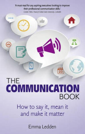 The Communication Book: How to say it, mean it, and make it matter