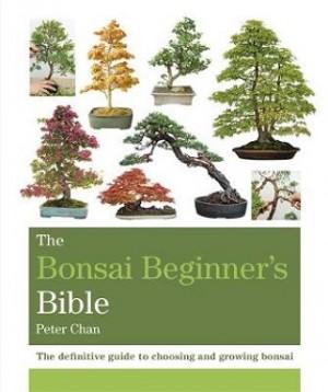The Bonsai Beginner's Bible: The definitive guide to choosing and growing bonsai