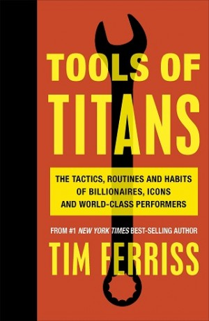TOOLS OF TITANS: THE TACTICS, ROUTINES,HABITS OF BILLIONAIRES,ICONS & WORLD-CLASS PERFORMERS