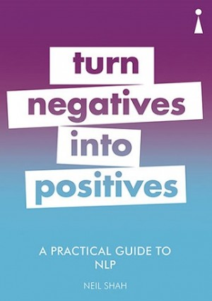A PRACTICAL GUIDE TO NLP: TURN NEGATIVES