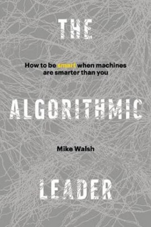 THE ALGORITHMIC LEADER : HOW TO BE SMART WHEN MACHINES ARE SMARTER THAN YOU