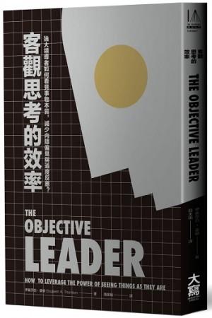 客觀思考的效率:強大領導者如何看見事物本質,減少內隱偏見與過度反應?