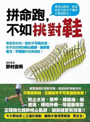 拼命跑, 不如挑對鞋  :專家教你挑一雙新手不長水泡,老手自然練到核心肌群,跑步更省力、不受傷的完美跑鞋!  【原書名】正しくランニングシューズを選びなさい
