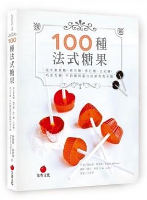 100種法式糖果:從水果軟糖、棉花糖、杏仁糖、太妃糖、巧克力糖、牛奶糖到蛋白甜餅和馬卡龍