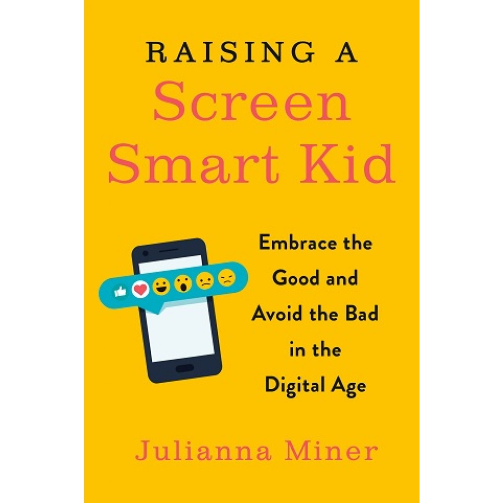 RAISING A SCREEN-SMART KID:EMBRACE THE GOOD AND AVOID