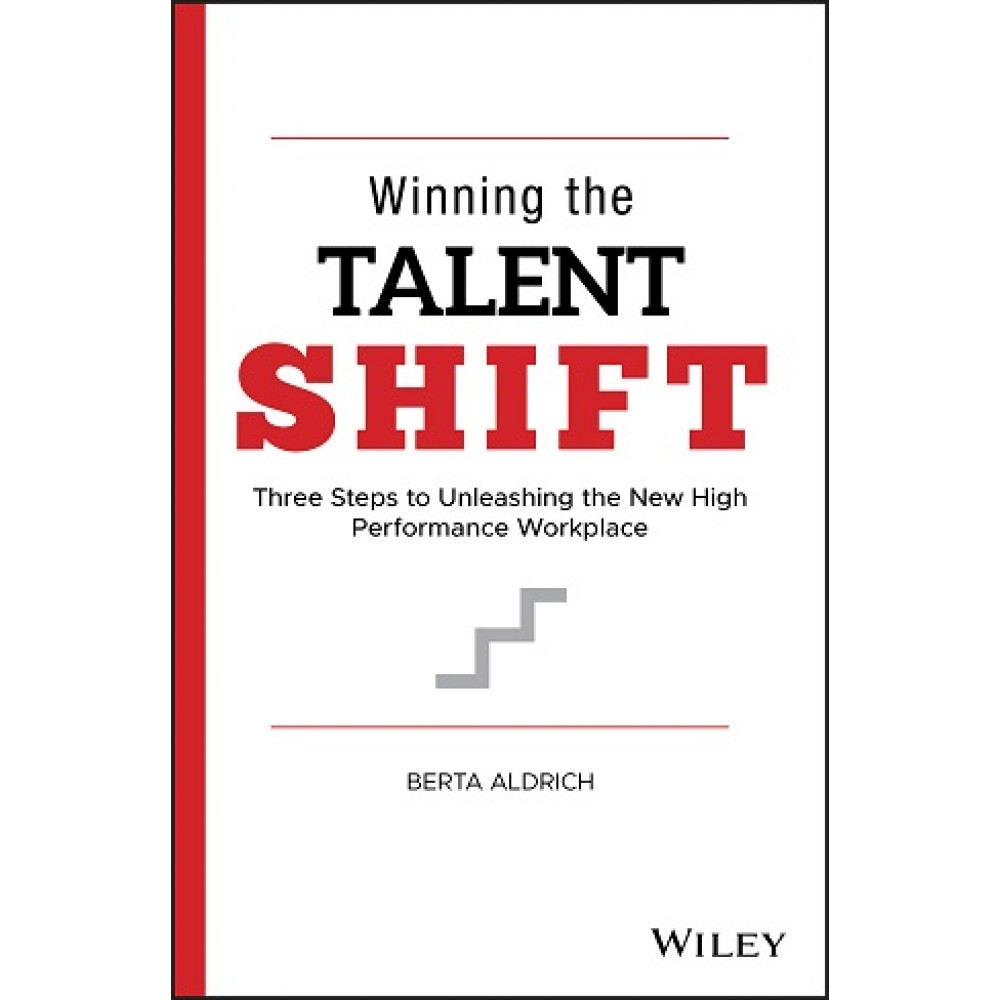 Winning the Talent Shift : Three Steps to Unleashing the New High Performance Workplace