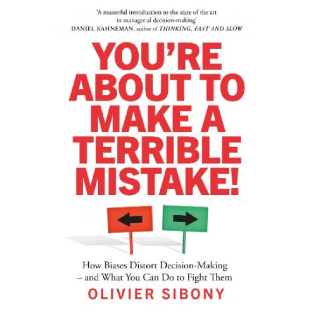 You'Re About to Make a Terrible Mistake! : How Biases Distort Decision-Making and What You Can Do to Fight Them
