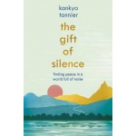 THE GIFT OF SILENCE : FINDING PEACE IN A WORLD FULL OF NOISE