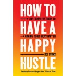 HOW TO HAVE A HAPPY HUSTLE :THE COMPLETE GUIDE TO MAKING YOUR IDEAS HAPPEN