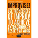 Improvise! : Use the Secrets of Improv to Achieve Extraordinary Results at Work