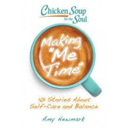 Chicken Soup for the Soul: Making Me Time : 101 Stories About Self-Care and Balance