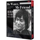 Be Water , My Friend 似水無形,李小龍的人生哲學:水很柔弱,卻能穿透最堅硬的物質,你感覺它平靜停滯,卻正流進任何可能的地方。