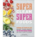 Super Clean Super Foods: Power Up Your Plate, Boost Your Health, 90 Nutritious Foods, 250 Easy Ways to Enjoy