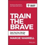 Train The Brave: Tame Your Fear, Take The Chance, Dare To Live Big