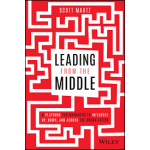 Leading from the Middle : A Playbook for Managers to Influence Up, Down, and Across the Organization