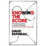 GO-KNOWING THE SCORE: HOW SPORT TEACHES US ABOUT PHILOSOPHY(AND PHILOSOPHY ABOUT SPORT)