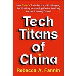 TECH TITANS OF CHINA: HOW CHINA'S TECH SECTOR IS CHALLENGING THE WORLD BY INNOVATIING FASTER,WORKING HARDER AND GOING GLOBAL