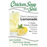 Chicken Soup for the Soul: From Lemons to Lemonade: 101 Positive, Practical, and Powerful Stories About Making the Best of a