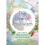 The Law of Positivism : Live a Life of Higher Vibrations, Love and Gratitude