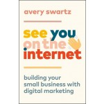 SEE YOU ON THE INTERNET : BUILDING YOUR SMALL BUSINESS WITH DIGITAL MARKETING